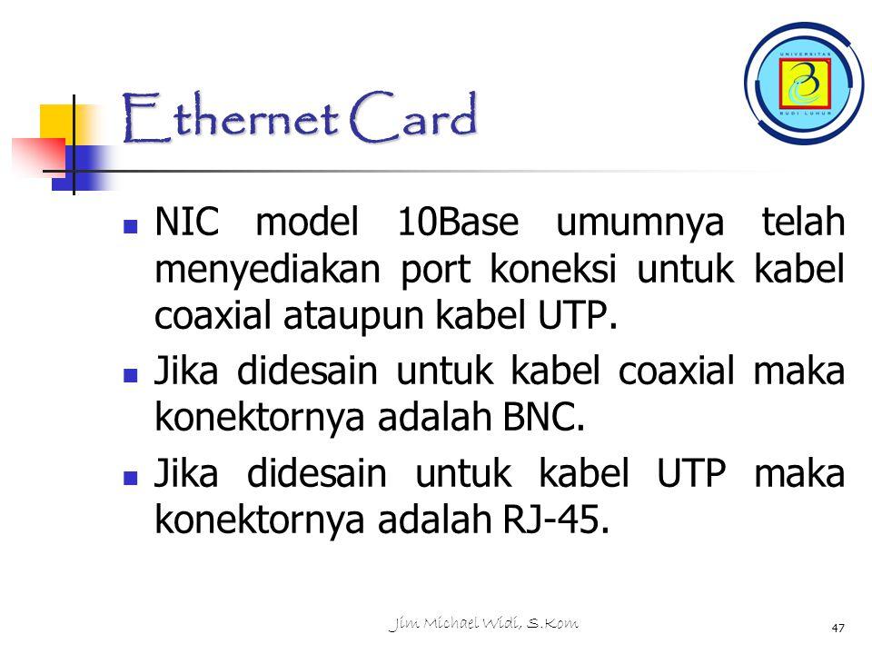 Jim Michael Widi, S.Kom 47 Ethernet Card NIC model 10Base umumnya telah menyediakan port koneksi untuk kabel coaxial ataupun kabel UTP.
