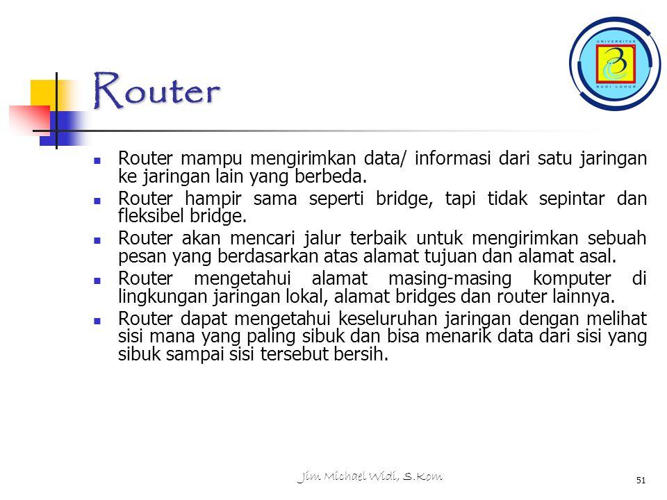 Jim Michael Widi, S.Kom 51 Router Router mampu mengirimkan data/ informasi dari satu jaringan ke jaringan lain yang berbeda.