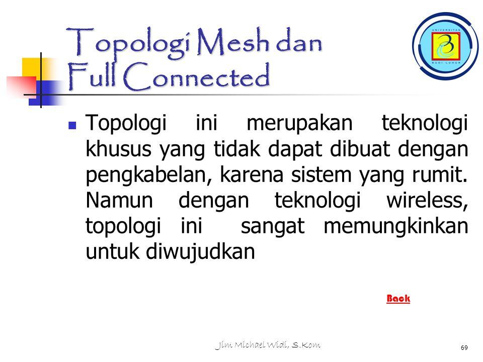 Jim Michael Widi, S.Kom 69 Topologi Mesh dan Full Connected Topologi ini merupakan teknologi khusus yang tidak dapat dibuat dengan pengkabelan, karena sistem yang rumit.
