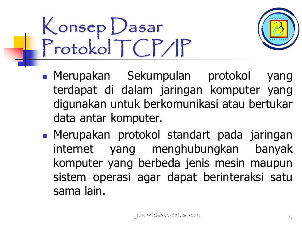 Jim Michael Widi, S.Kom 70 Konsep Dasar Protokol TCP/IP Merupakan Sekumpulan protokol yang terdapat di dalam jaringan komputer yang digunakan untuk berkomunikasi atau bertukar data antar komputer.