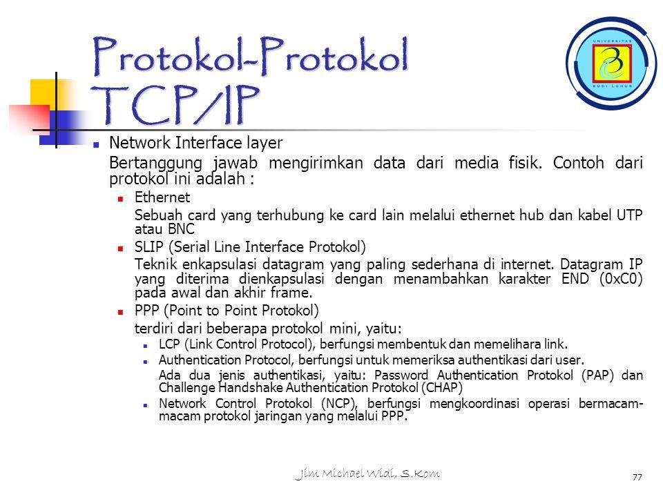 Jim Michael Widi, S.Kom 77 Protokol-Protokol TCP/IP Network Interface layer Bertanggung jawab mengirimkan data dari media fisik.