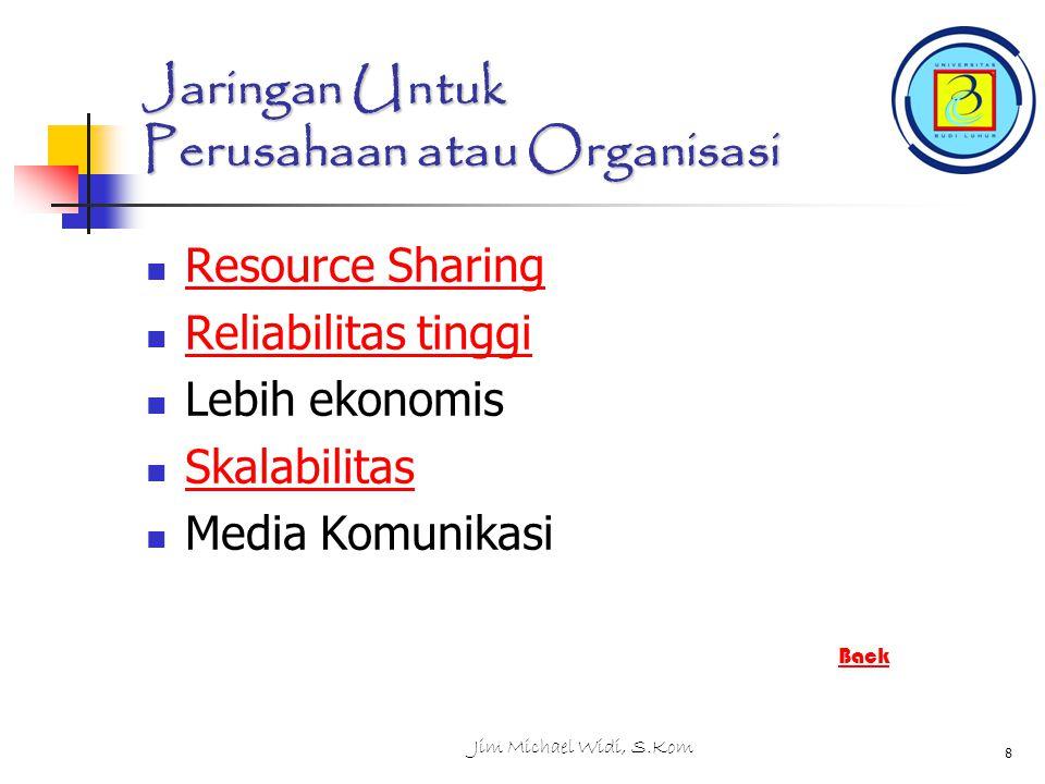 Jim Michael Widi, S.Kom 8 Jaringan Untuk Perusahaan atau Organisasi Resource Sharing Resource Sharing Reliabilitas tinggi Reliabilitas tinggi Lebih ekonomis Skalabilitas Media Komunikasi Back