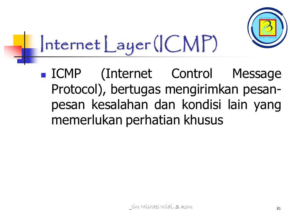 Jim Michael Widi, S.Kom 81 Internet Layer (ICMP) ICMP (Internet Control Message Protocol), bertugas mengirimkan pesan- pesan kesalahan dan kondisi lain yang memerlukan perhatian khusus