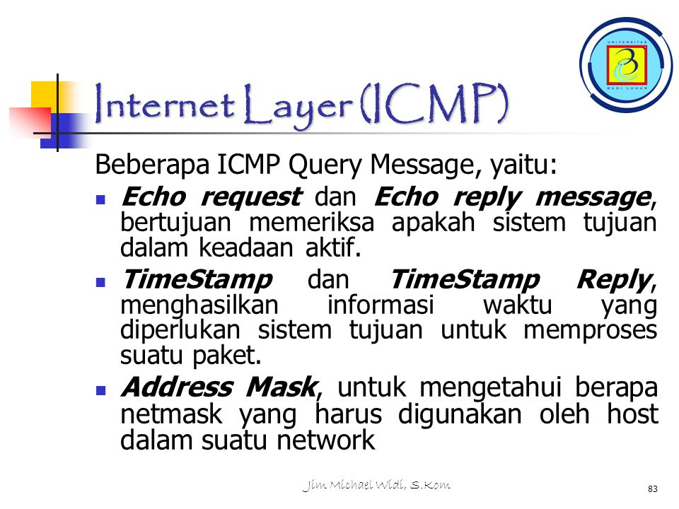 Jim Michael Widi, S.Kom 83 Internet Layer (ICMP) Beberapa ICMP Query Message, yaitu: Echo request dan Echo reply message, bertujuan memeriksa apakah s