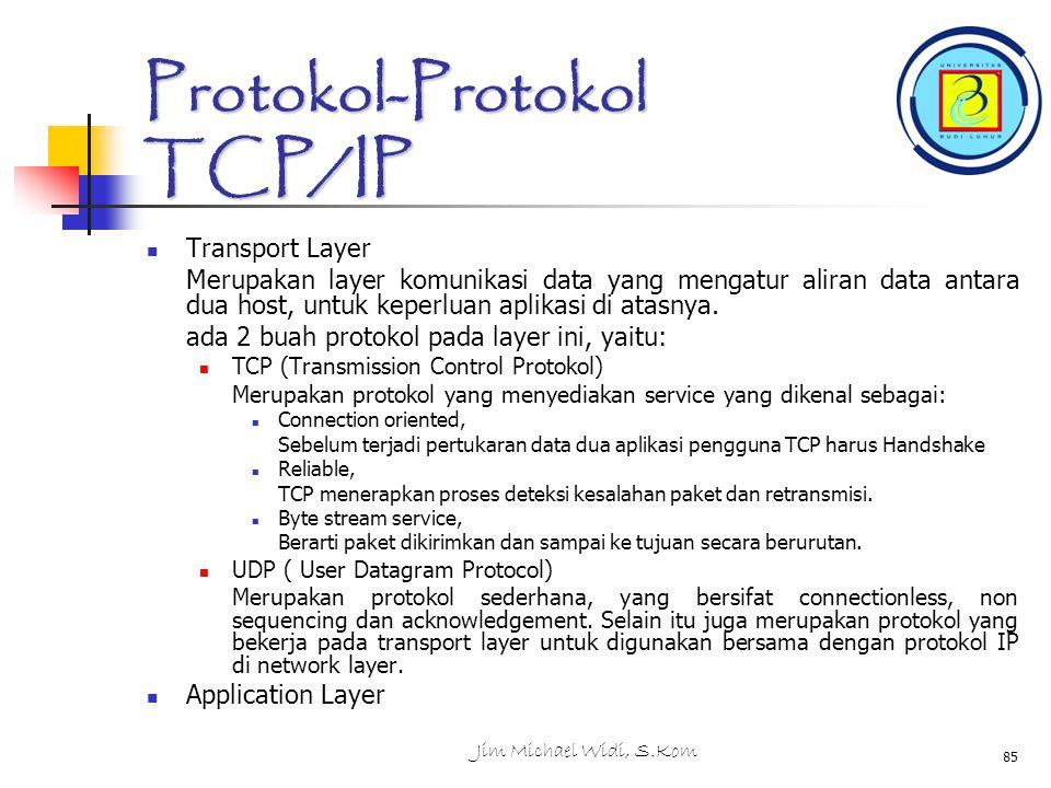 Jim Michael Widi, S.Kom 85 Protokol-Protokol TCP/IP Transport Layer Merupakan layer komunikasi data yang mengatur aliran data antara dua host, untuk keperluan aplikasi di atasnya.