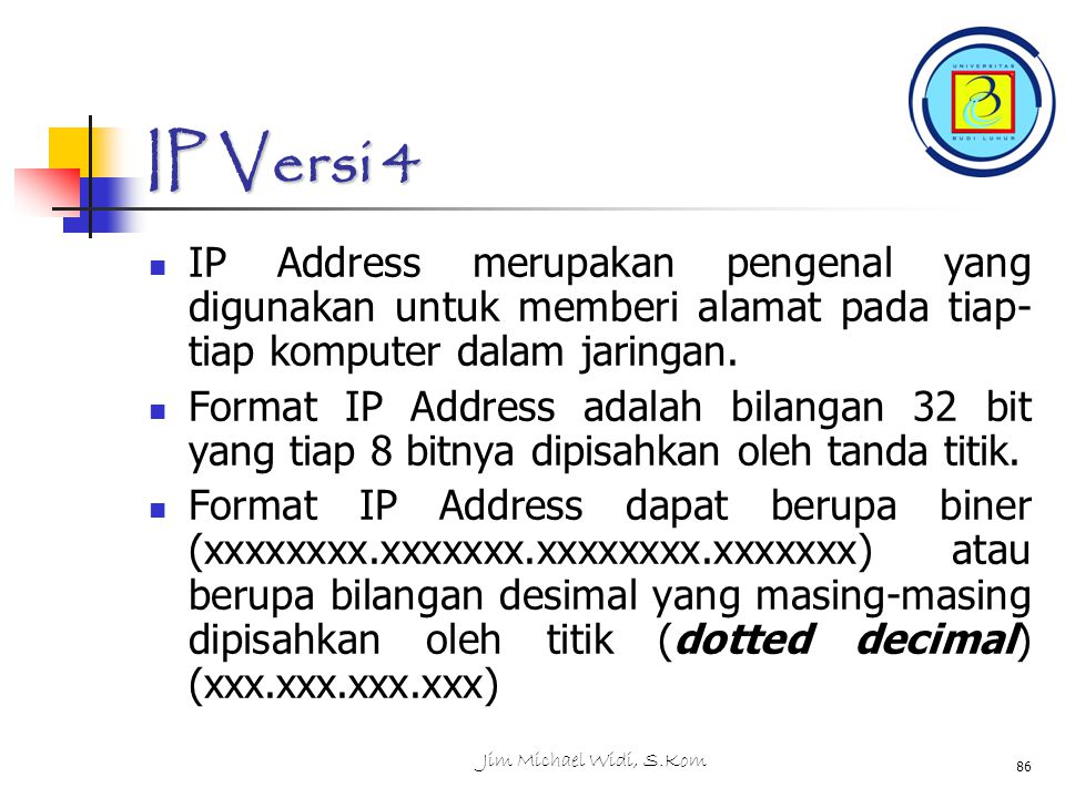 Jim Michael Widi, S.Kom 86 IP Versi 4 IP Address merupakan pengenal yang digunakan untuk memberi alamat pada tiap- tiap komputer dalam jaringan.