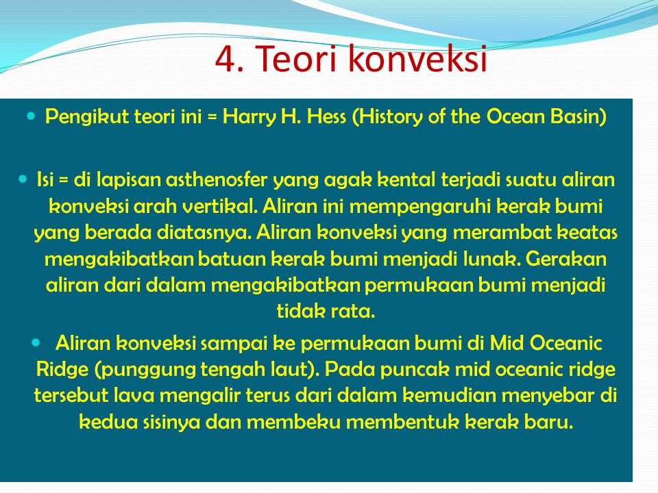 Pengikut teori ini = Harry H. Hess (History of the Ocean Basin) Isi = di lapisan asthenosfer yang agak kental terjadi suatu aliran konveksi arah verti