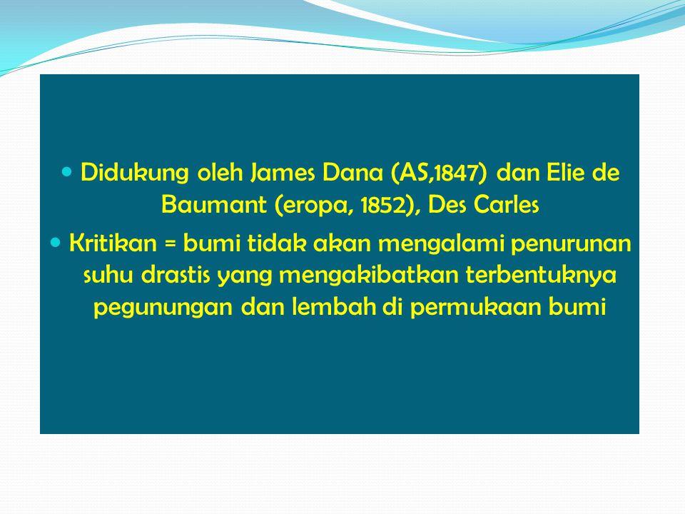 Didukung oleh James Dana (AS,1847) dan Elie de Baumant (eropa, 1852), Des Carles Kritikan = bumi tidak akan mengalami penurunan suhu drastis yang mengakibatkan terbentuknya pegunungan dan lembah di permukaan bumi