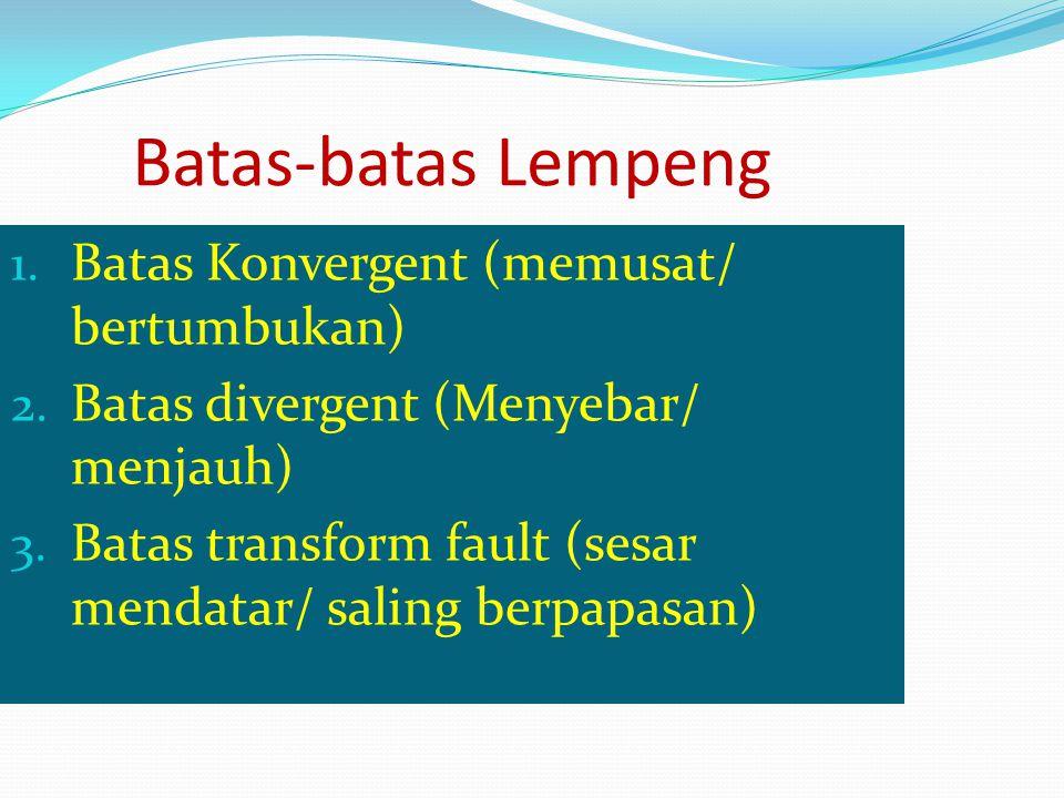 1. Batas Konvergent (memusat/ bertumbukan) 2. Batas divergent (Menyebar/ menjauh) 3. Batas transform fault (sesar mendatar/ saling berpapasan) Batas-b