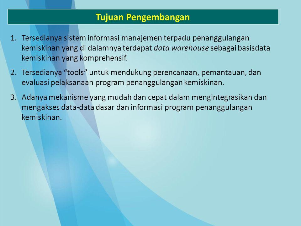 Tujuan Pengembangan 1.Tersedianya sistem informasi manajemen terpadu penanggulangan kemiskinan yang di dalamnya terdapat data warehouse sebagai basisd