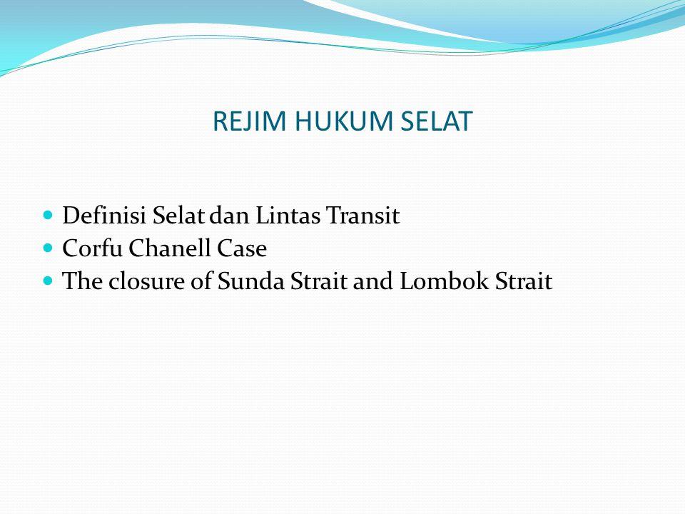 REJIM HUKUM SELAT Definisi Selat dan Lintas Transit Corfu Chanell Case The closure of Sunda Strait and Lombok Strait