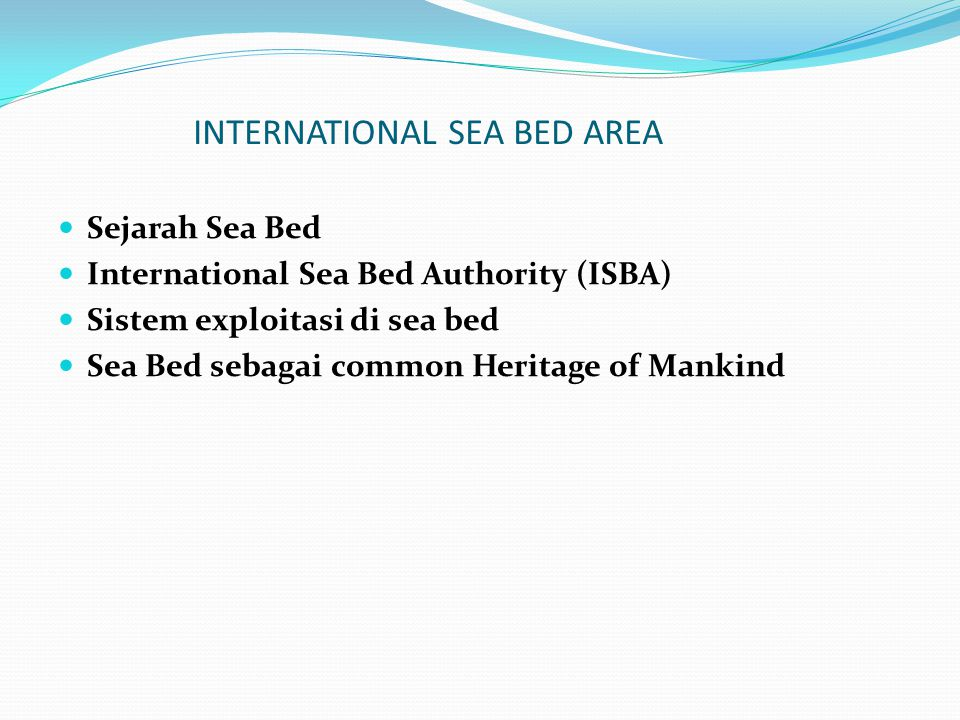 INTERNATIONAL SEA BED AREA Sejarah Sea Bed International Sea Bed Authority (ISBA) Sistem exploitasi di sea bed Sea Bed sebagai common Heritage of Mank