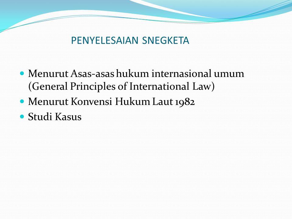 PENYELESAIAN SNEGKETA Menurut Asas-asas hukum internasional umum (General Principles of International Law) Menurut Konvensi Hukum Laut 1982 Studi Kasus