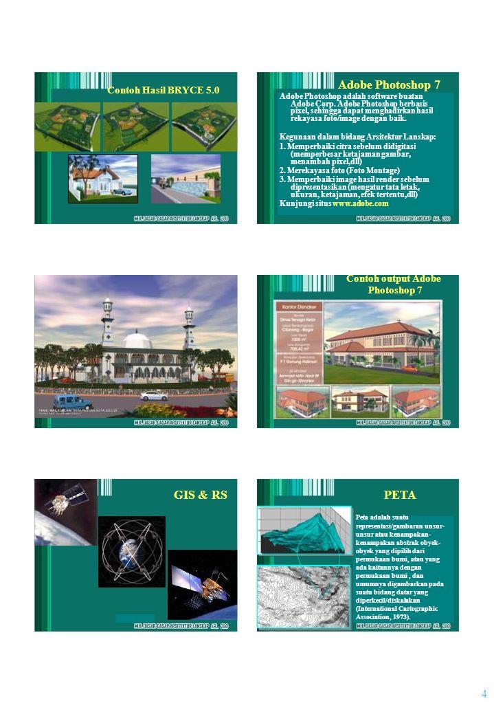 4 Contoh Hasil BRYCE 5.0 GIS & RS Adobe Photoshop 7 Adobe Photoshop adalah software buatan Adobe Corp. Adobe Photoshop berbasis pixel, sehingga dapat