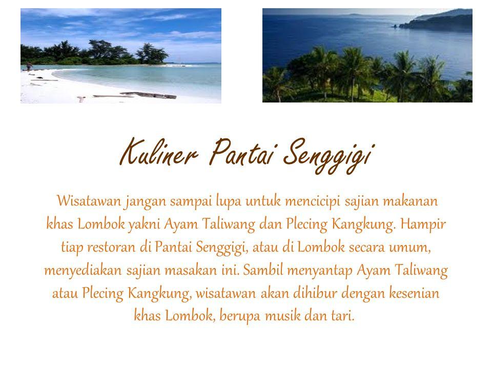 Kuliner Pantai Senggigi Wisatawan jangan sampai lupa untuk mencicipi sajian makanan khas Lombok yakni Ayam Taliwang dan Plecing Kangkung. Hampir tiap