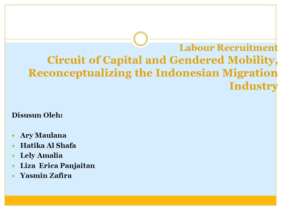 Labour Recruitment Circuit of Capital and Gendered Mobility, Reconceptualizing the Indonesian Migration Industry Disusun Oleh: Ary Maulana Hatika Al S