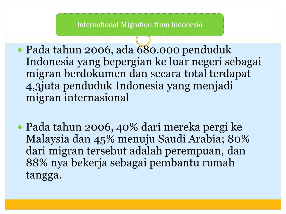 Di Indonesia, migrasi buruh internasional menjadi elemen penting dalam pembangunan nasional sejak tahun 1980an, karena mereka dapat memperluas pasar tenaga kerja serta menciptakan akses menuju modal asing  buruh migran perempuan melakukan ekspansi ke Malaysia, Singapore, Taiwan, dan Hong Kong.