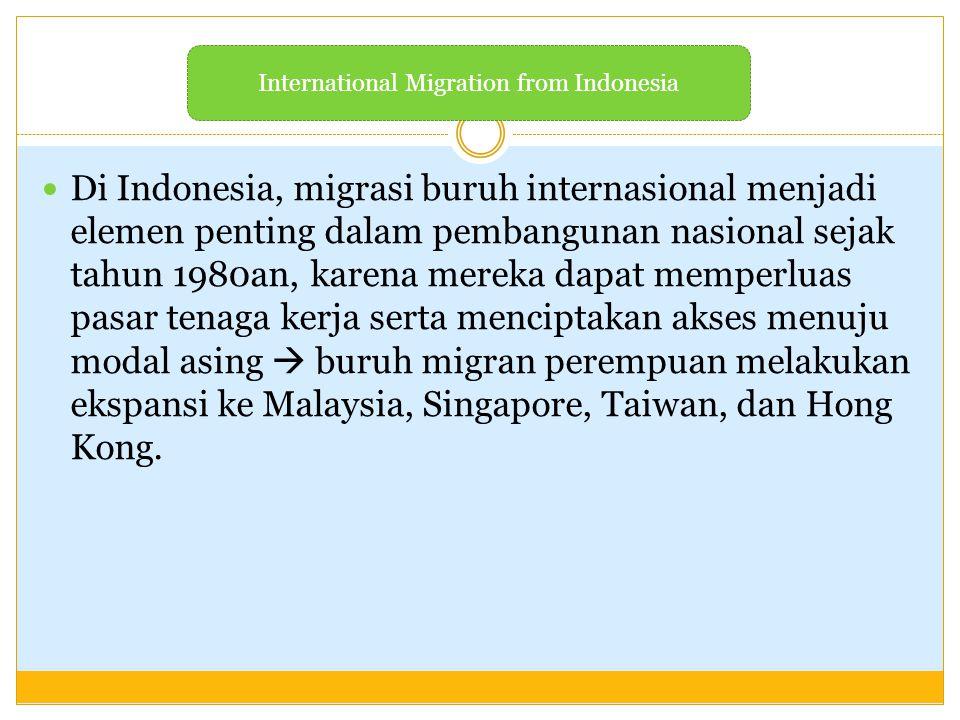 Di Indonesia, migrasi buruh internasional menjadi elemen penting dalam pembangunan nasional sejak tahun 1980an, karena mereka dapat memperluas pasar t