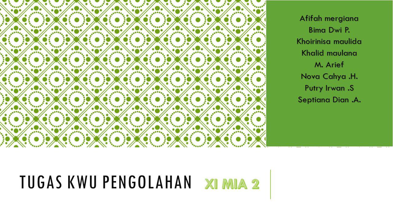 TUGAS KWU PENGOLAHAN Afifah mergiana Bima Dwi P. Khoirinisa maulida Khalid maulana M. Arief Nova Cahya.H. Putry Irwan.S Septiana Dian.A.