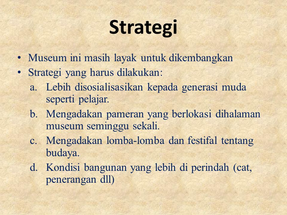 Strategi Museum ini masih layak untuk dikembangkan Strategi yang harus dilakukan: a.Lebih disosialisasikan kepada generasi muda seperti pelajar.