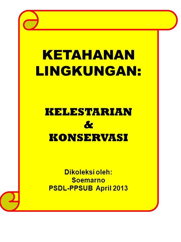 KETAHANAN LINGKUNGAN: KELESTARIAN & KONSERVASI Dikoleksi oleh: Soemarno PSDL-PPSUB April 2013