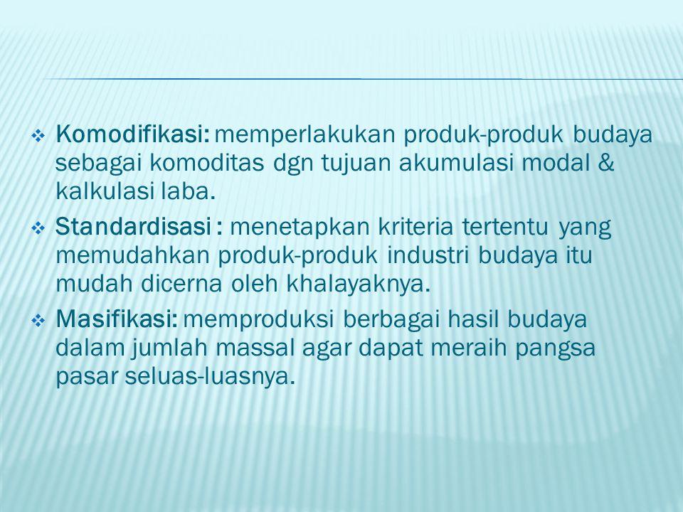  Komodifikasi: memperlakukan produk-produk budaya sebagai komoditas dgn tujuan akumulasi modal & kalkulasi laba.  Standardisasi : menetapkan kriteri