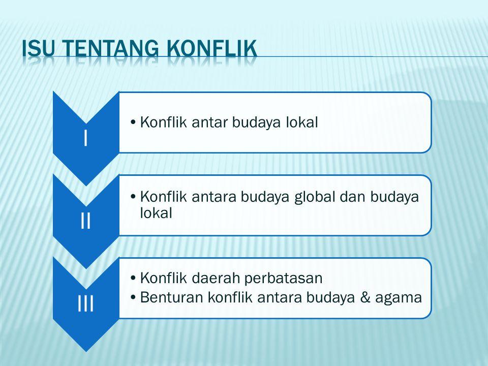 I Konflik antar budaya lokal II Konflik antara budaya global dan budaya lokal III Konflik daerah perbatasan Benturan konflik antara budaya & agama