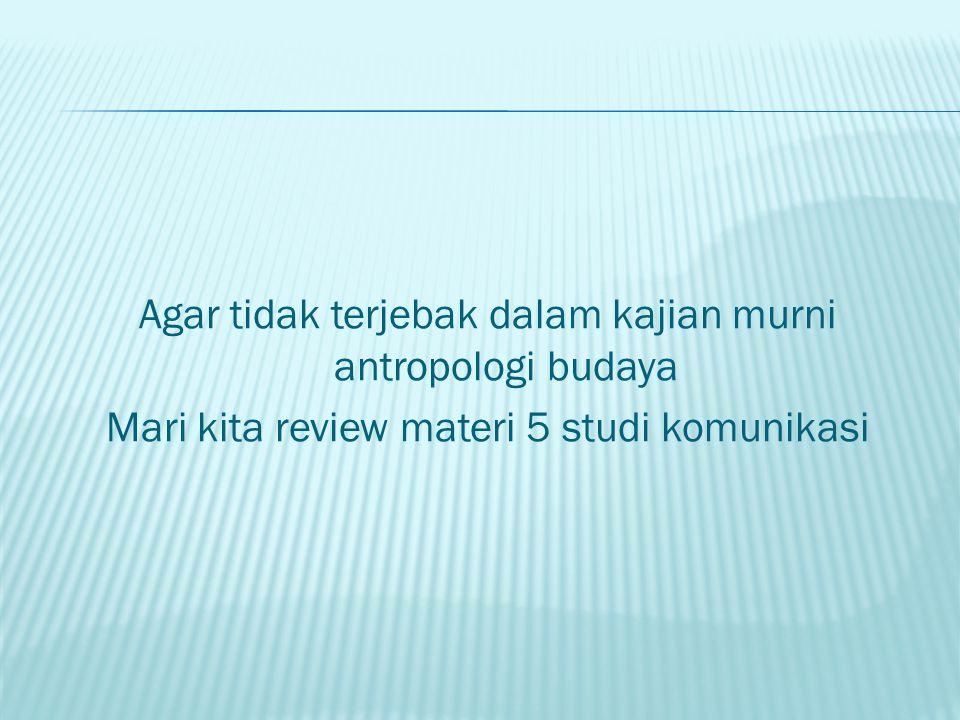Agar tidak terjebak dalam kajian murni antropologi budaya Mari kita review materi 5 studi komunikasi