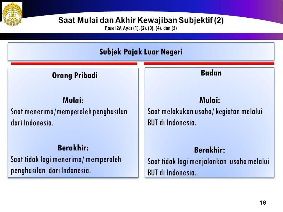 16 Subjek Pajak Luar Negeri Orang Pribadi Mulai: Saat menerima/memperoleh penghasilan dari Indonesia. Berakhir: Saat tidak lagi menerima/ memperoleh p