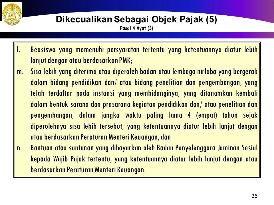 35 Dikecualikan Sebagai Objek Pajak (5) Pasal 4 Ayat (3) l.Beasiswa yang memenuhi persyaratan tertentu yang ketentuannya diatur lebih lanjut dengan at