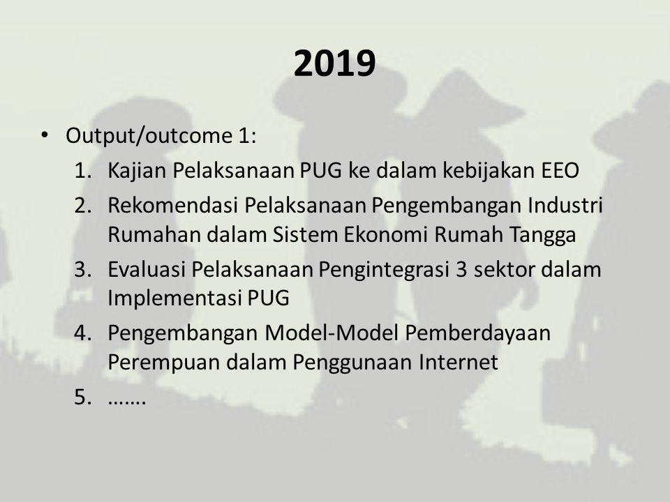 2019 Output/outcome 1: 1.Kajian Pelaksanaan PUG ke dalam kebijakan EEO 2.Rekomendasi Pelaksanaan Pengembangan Industri Rumahan dalam Sistem Ekonomi Ru