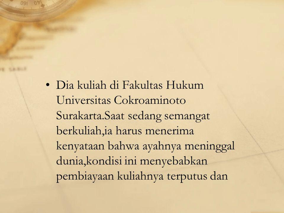 Dia kuliah di Fakultas Hukum Universitas Cokroaminoto Surakarta.Saat sedang semangat berkuliah,ia harus menerima kenyataan bahwa ayahnya meninggal dunia,kondisi ini menyebabkan pembiayaan kuliahnya terputus dan