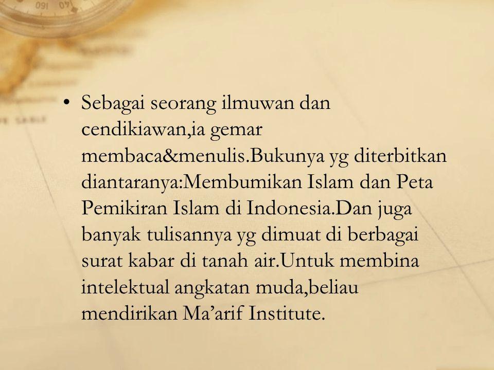 Sebagai seorang ilmuwan dan cendikiawan,ia gemar membaca&menulis.Bukunya yg diterbitkan diantaranya:Membumikan Islam dan Peta Pemikiran Islam di Indonesia.Dan juga banyak tulisannya yg dimuat di berbagai surat kabar di tanah air.Untuk membina intelektual angkatan muda,beliau mendirikan Ma'arif Institute.