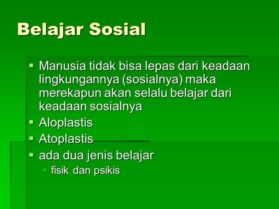 Belajar Sosial  Manusia tidak bisa lepas dari keadaan lingkungannya (sosialnya) maka merekapun akan selalu belajar dari keadaan sosialnya  Aloplastis  Atoplastis  ada dua jenis belajar  fisik dan psikis