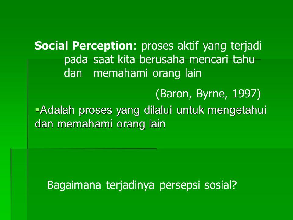 Social Perception: proses aktif yang terjadi pada saat kita berusaha mencari tahu dan memahami orang lain (Baron, Byrne, 1997)  Adalah proses yang dilalui untuk mengetahui dan memahami orang lain Bagaimana terjadinya persepsi sosial?