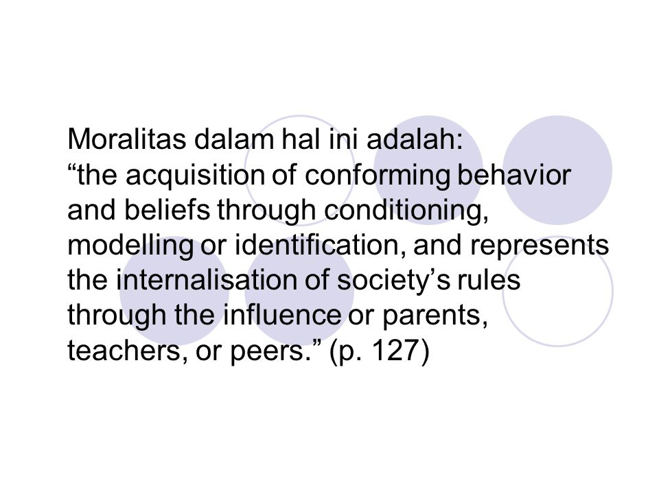 "Moralitas dalam hal ini adalah: ""the acquisition of conforming behavior and beliefs through conditioning, modelling or identification, and represents"