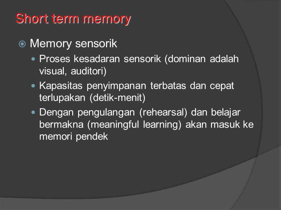 Short term memory  Memory sensorik Proses kesadaran sensorik (dominan adalah visual, auditori) Kapasitas penyimpanan terbatas dan cepat terlupakan (detik-menit) Dengan pengulangan (rehearsal) dan belajar bermakna (meaningful learning) akan masuk ke memori pendek