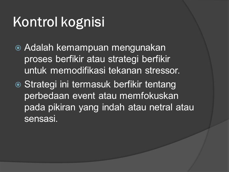 Kontrol kognisi  Adalah kemampuan mengunakan proses berfikir atau strategi berfikir untuk memodifikasi tekanan stressor.