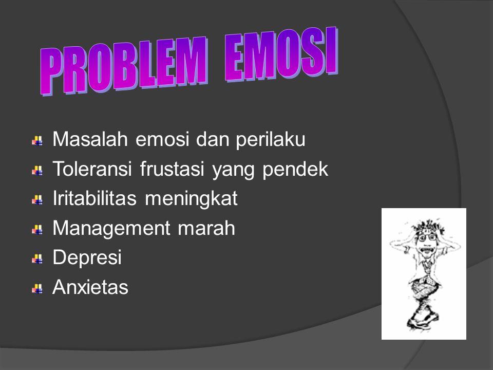 Masalah emosi dan perilaku Toleransi frustasi yang pendek Iritabilitas meningkat Management marah Depresi Anxietas