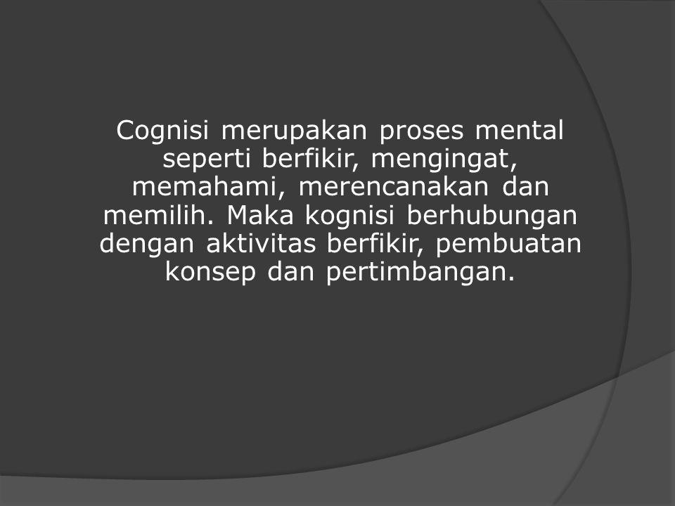 Cognisi merupakan proses mental seperti berfikir, mengingat, memahami, merencanakan dan memilih. Maka kognisi berhubungan dengan aktivitas berfikir, p