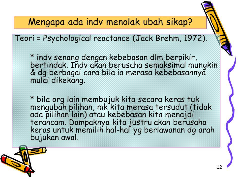 12 Teori = Psychological reactance (Jack Brehm, 1972). * indv senang dengan kebebasan dlm berpikir, bertindak. Indv akan berusaha semaksimal mungkin &