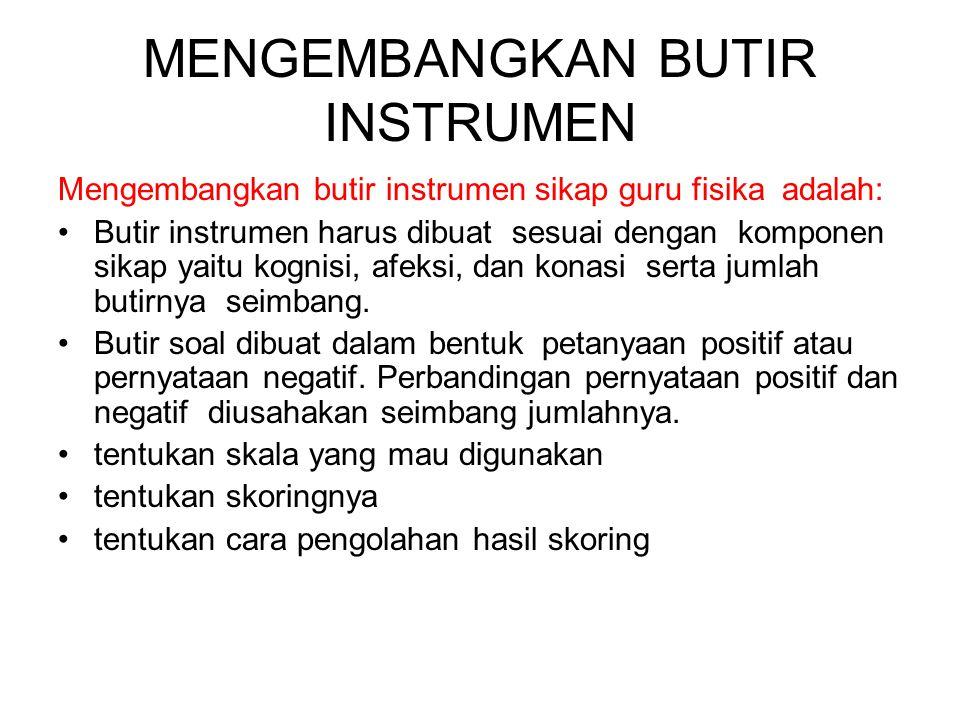 MENGEMBANGKAN BUTIR INSTRUMEN Mengembangkan butir instrumen sikap guru fisika adalah: Butir instrumen harus dibuat sesuai dengan komponen sikap yaitu kognisi, afeksi, dan konasi serta jumlah butirnya seimbang.