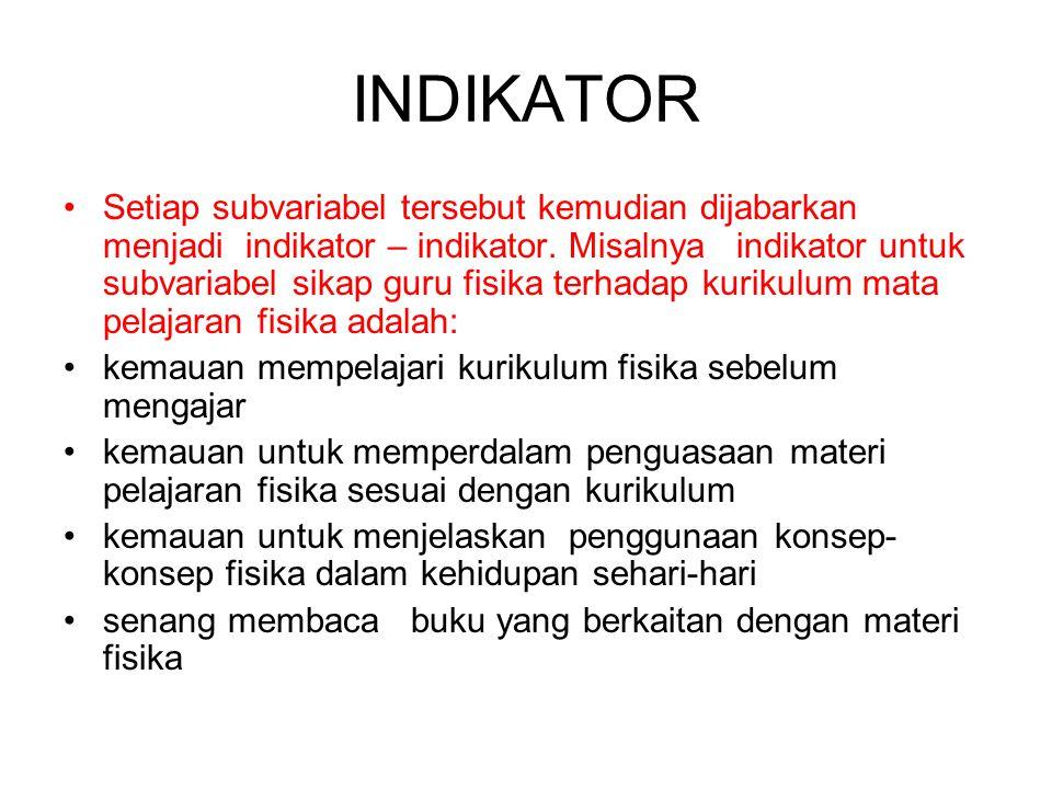 INDIKATOR Setiap subvariabel tersebut kemudian dijabarkan menjadi indikator – indikator. Misalnya indikator untuk subvariabel sikap guru fisika terhad