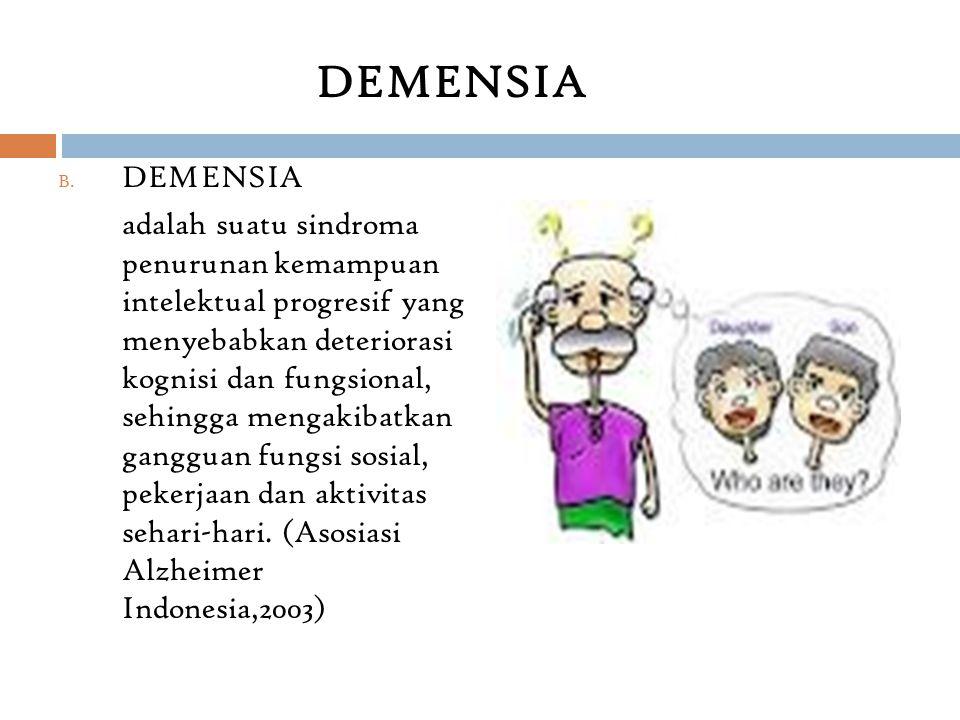 B. DEMENSIA adalah suatu sindroma penurunan kemampuan intelektual progresif yang menyebabkan deteriorasi kognisi dan fungsional, sehingga mengakibatka