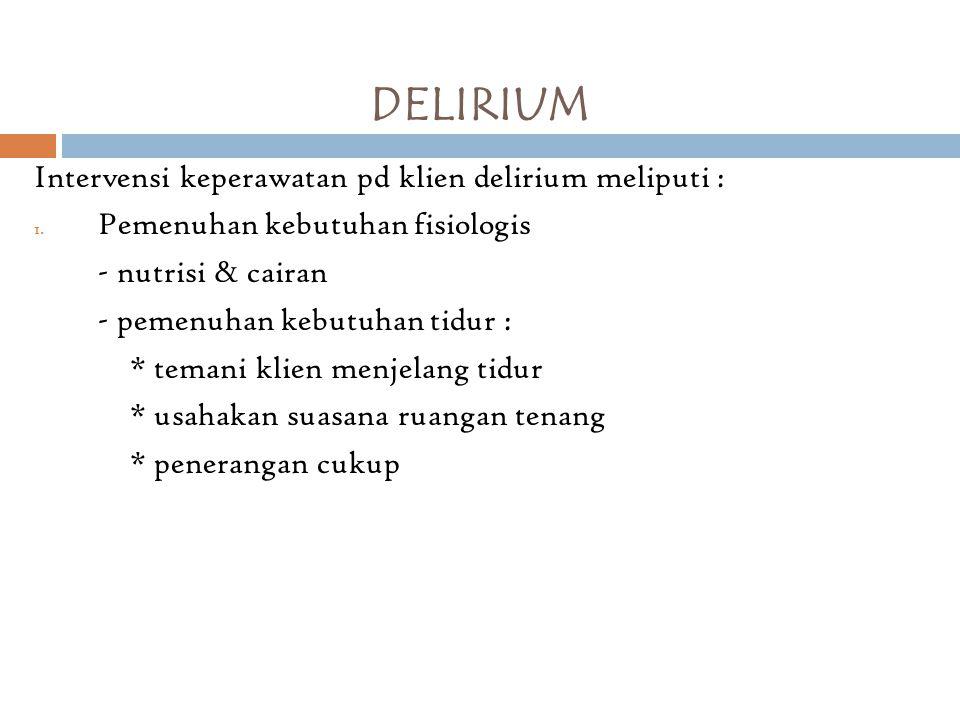 DELIRIUM Intervensi keperawatan pd klien delirium meliputi : 1. Pemenuhan kebutuhan fisiologis - nutrisi & cairan - pemenuhan kebutuhan tidur : * tema