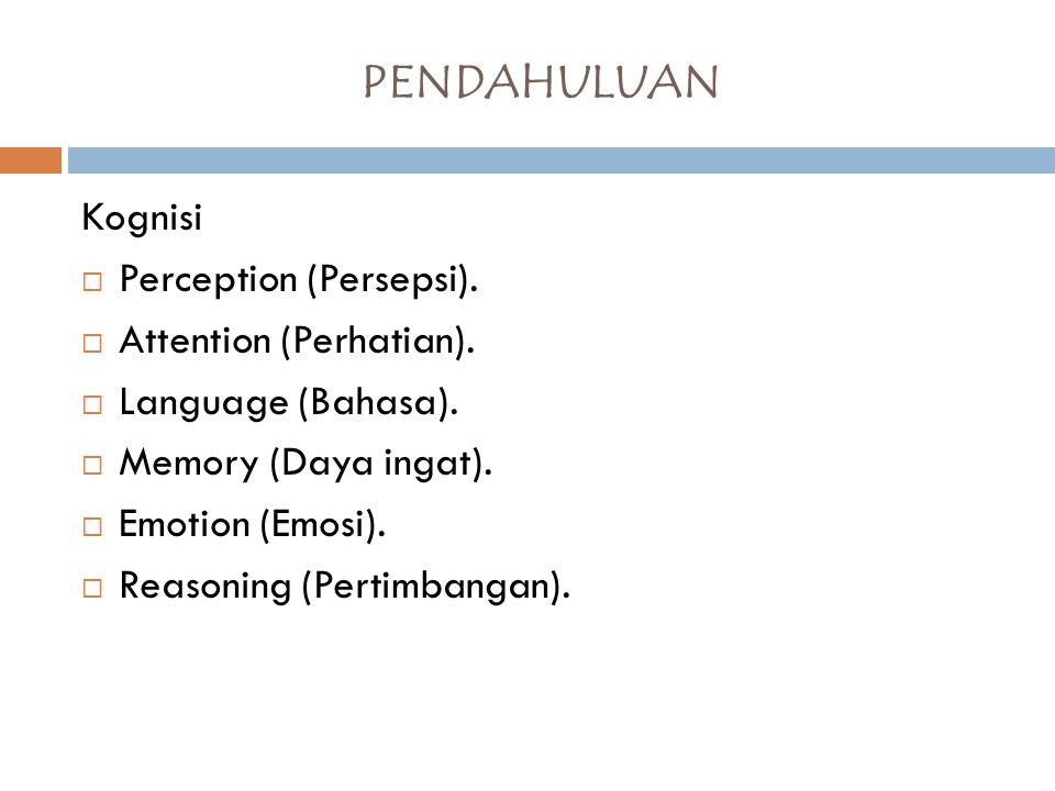 Kognisi  Perception (Persepsi).  Attention (Perhatian).  Language (Bahasa).  Memory (Daya ingat).  Emotion (Emosi).  Reasoning (Pertimbangan). P
