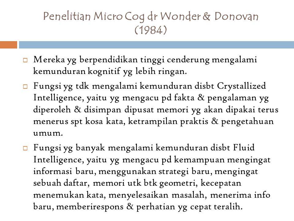 Penelitian Micro Cog dr Wonder & Donovan (1984)  Mereka yg berpendidikan tinggi cenderung mengalami kemunduran kognitif yg lebih ringan.  Fungsi yg