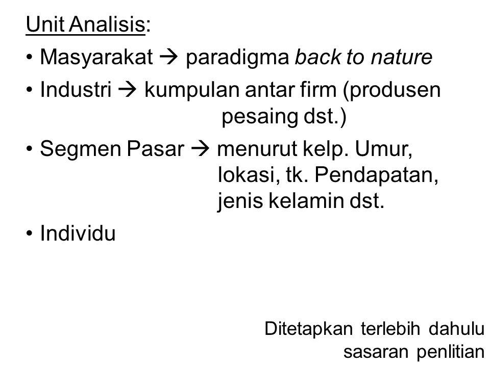 Unit Analisis: Masyarakat  paradigma back to nature Industri  kumpulan antar firm (produsen pesaing dst.) Segmen Pasar  menurut kelp. Umur, lokasi,
