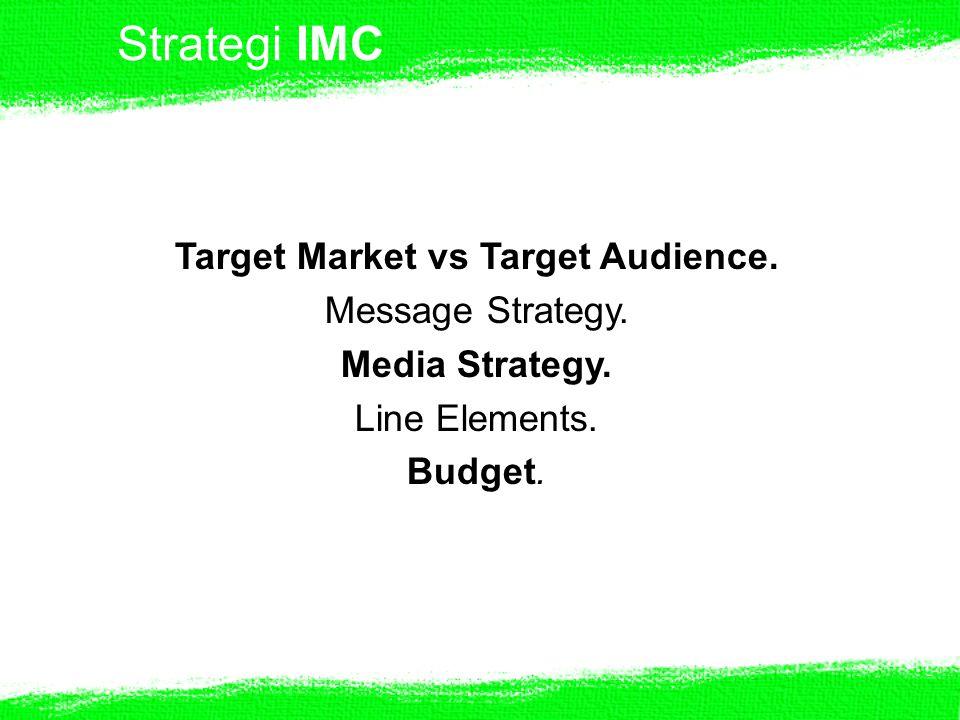 Strategi IMC Target Market vs Target Audience. Message Strategy. Media Strategy. Line Elements. Budget.