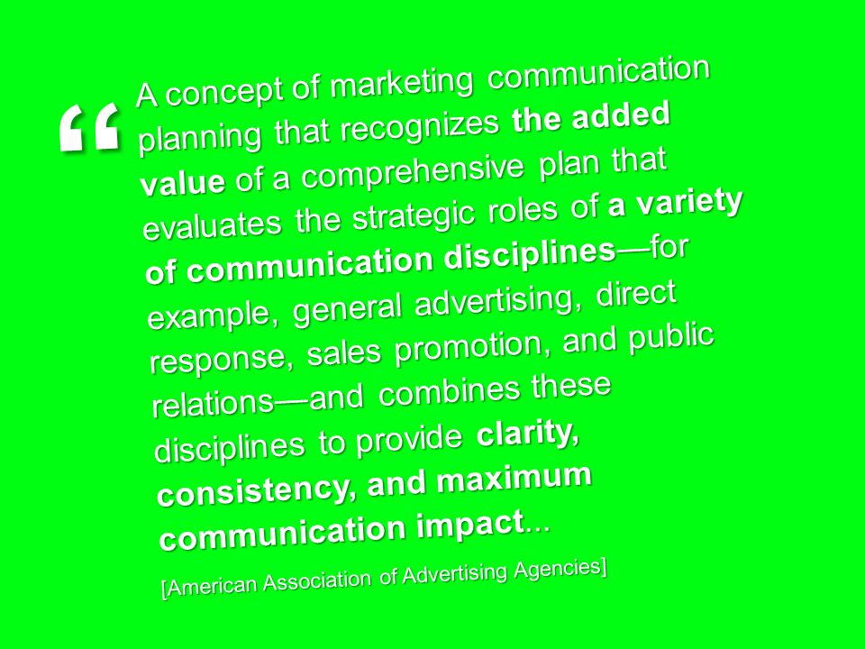 A concept of marketing communication planning that recognizes the added value of a comprehensive plan that evaluates the strategic roles of a variety of communication disciplines—for example, general advertising, direct response, sales promotion, and public relations—and combines these disciplines to provide clarity, consistency, and maximum communication impact...